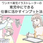 ワンオペ育児イラストレーターの育児中にできる仕事に活かすインプット法