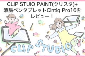 CLIP STUIO PAINT(クリスタ)+液晶ペンタブレットCintiq Pro16をレビュー! (1)